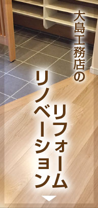 大島工務店の『リフォーム/リノベーション』